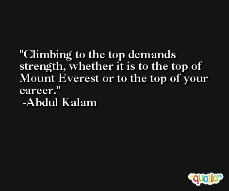Climbing to the top demands strength, whether it is to the top of Mount Everest or to the top of your career. -Abdul Kalam