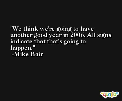 We think we're going to have another good year in 2006. All signs indicate that that's going to happen. -Mike Bair