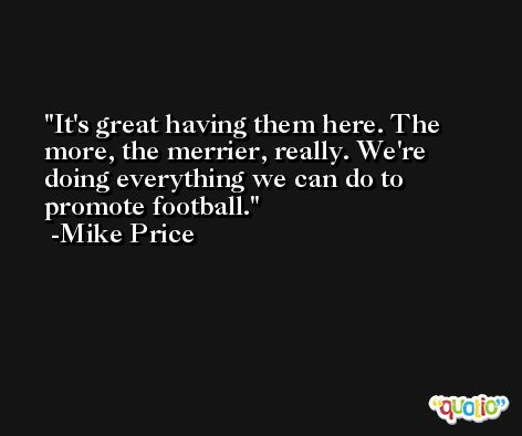 It's great having them here. The more, the merrier, really. We're doing everything we can do to promote football. -Mike Price