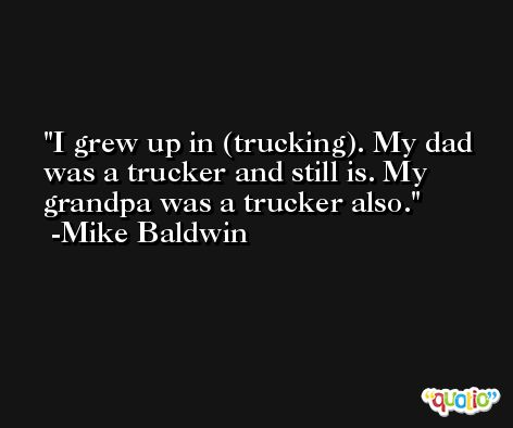 I grew up in (trucking). My dad was a trucker and still is. My grandpa was a trucker also. -Mike Baldwin