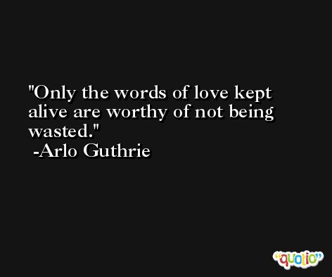Only the words of love kept alive are worthy of not being wasted. -Arlo Guthrie