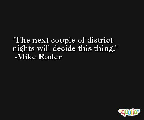The next couple of district nights will decide this thing. -Mike Rader