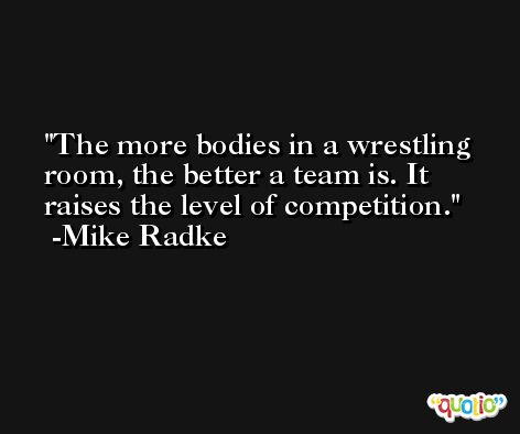 The more bodies in a wrestling room, the better a team is. It raises the level of competition. -Mike Radke