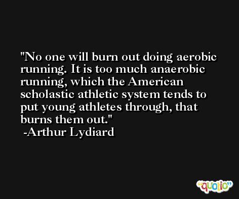 No one will burn out doing aerobic running. It is too much anaerobic running, which the American scholastic athletic system tends to put young athletes through, that burns them out. -Arthur Lydiard