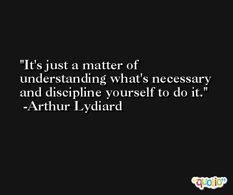 It's just a matter of understanding what's necessary and discipline yourself to do it. -Arthur Lydiard