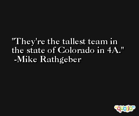 They're the tallest team in the state of Colorado in 4A. -Mike Rathgeber