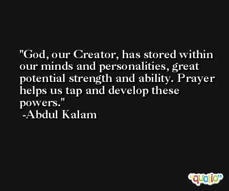 God, our Creator, has stored within our minds and personalities, great potential strength and ability. Prayer helps us tap and develop these powers. -Abdul Kalam