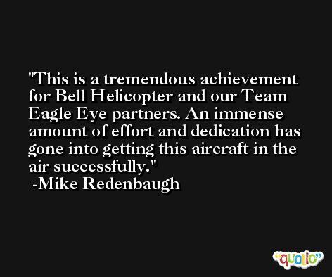This is a tremendous achievement for Bell Helicopter and our Team Eagle Eye partners. An immense amount of effort and dedication has gone into getting this aircraft in the air successfully. -Mike Redenbaugh