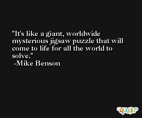 It's like a giant, worldwide mysterious jigsaw puzzle that will come to life for all the world to solve. -Mike Benson