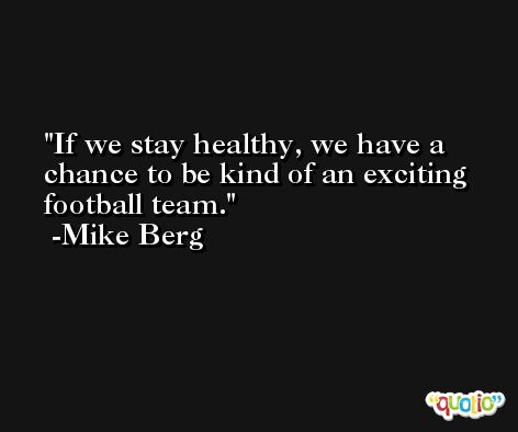 If we stay healthy, we have a chance to be kind of an exciting football team. -Mike Berg