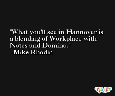 What you'll see in Hannover is a blending of Workplace with Notes and Domino. -Mike Rhodin