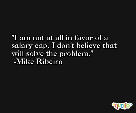 I am not at all in favor of a salary cap. I don't believe that will solve the problem. -Mike Ribeiro