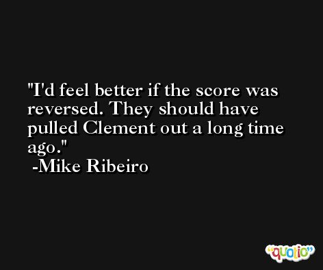 I'd feel better if the score was reversed. They should have pulled Clement out a long time ago. -Mike Ribeiro