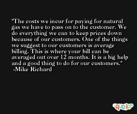 The costs we incur for paying for natural gas we have to pass on to the customer. We do everything we can to keep prices down because of our customers. One of the things we suggest to our customers is average billing. This is where your bill can be averaged out over 12 months. It is a big help and a good thing to do for our customers. -Mike Richard