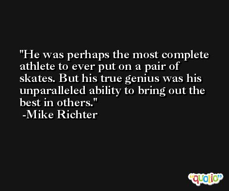He was perhaps the most complete athlete to ever put on a pair of skates. But his true genius was his unparalleled ability to bring out the best in others. -Mike Richter