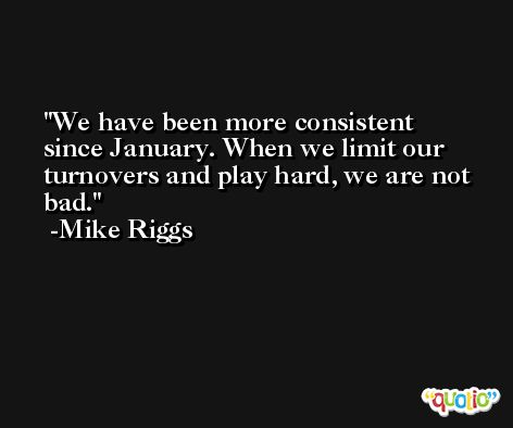 We have been more consistent since January. When we limit our turnovers and play hard, we are not bad. -Mike Riggs