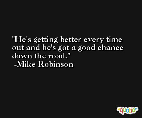 He's getting better every time out and he's got a good chance down the road. -Mike Robinson