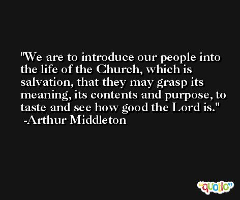 We are to introduce our people into the life of the Church, which is salvation, that they may grasp its meaning, its contents and purpose, to taste and see how good the Lord is. -Arthur Middleton