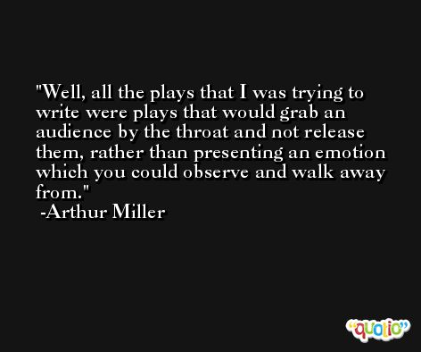 Well, all the plays that I was trying to write were plays that would grab an audience by the throat and not release them, rather than presenting an emotion which you could observe and walk away from. -Arthur Miller