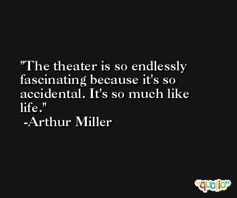 The theater is so endlessly fascinating because it's so accidental. It's so much like life. -Arthur Miller