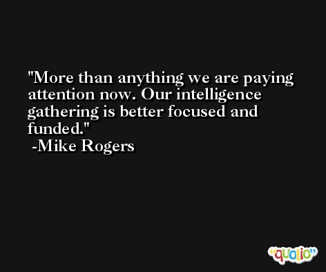 More than anything we are paying attention now. Our intelligence gathering is better focused and funded. -Mike Rogers