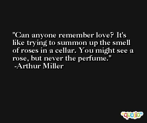 Can anyone remember love? It's like trying to summon up the smell of roses in a cellar. You might see a rose, but never the perfume. -Arthur Miller