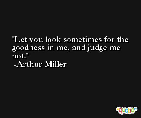 Let you look sometimes for the goodness in me, and judge me not. -Arthur Miller