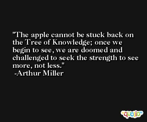 The apple cannot be stuck back on the Tree of Knowledge; once we begin to see, we are doomed and challenged to seek the strength to see more, not less. -Arthur Miller