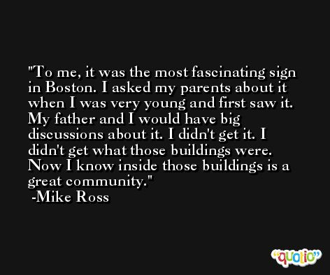 To me, it was the most fascinating sign in Boston. I asked my parents about it when I was very young and first saw it. My father and I would have big discussions about it. I didn't get it. I didn't get what those buildings were. Now I know inside those buildings is a great community. -Mike Ross