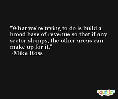 What we're trying to do is build a broad base of revenue so that if any sector slumps, the other areas can make up for it. -Mike Ross