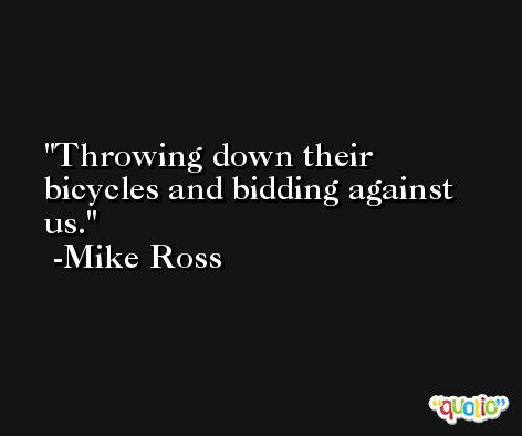 Throwing down their bicycles and bidding against us. -Mike Ross