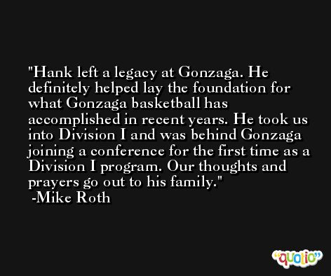 Hank left a legacy at Gonzaga. He definitely helped lay the foundation for what Gonzaga basketball has accomplished in recent years. He took us into Division I and was behind Gonzaga joining a conference for the first time as a Division I program. Our thoughts and prayers go out to his family. -Mike Roth