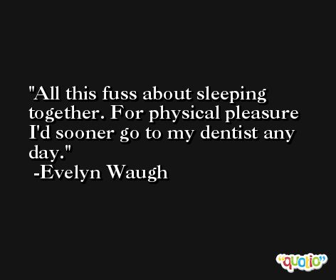 All this fuss about sleeping together. For physical pleasure I'd sooner go to my dentist any day. -Evelyn Waugh