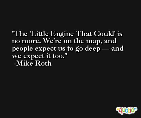 The 'Little Engine That Could' is no more. We're on the map, and people expect us to go deep — and we expect it too. -Mike Roth