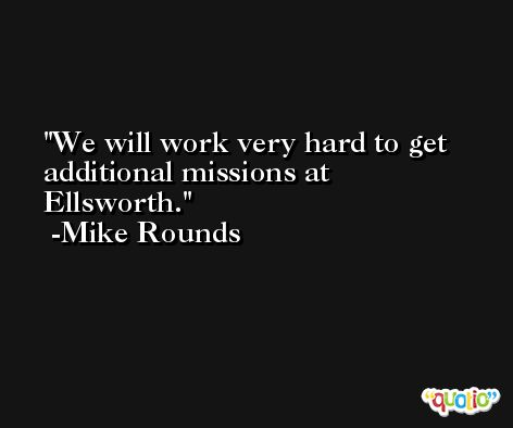 We will work very hard to get additional missions at Ellsworth. -Mike Rounds
