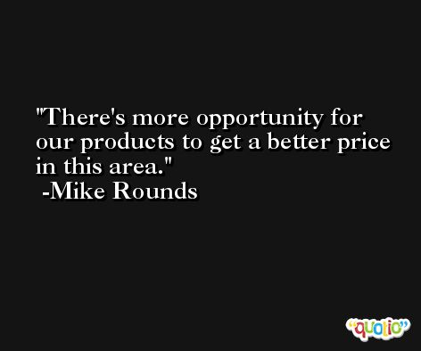 There's more opportunity for our products to get a better price in this area. -Mike Rounds