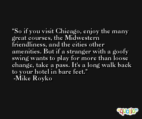 So if you visit Chicago, enjoy the many great courses, the Midwestern friendliness, and the cities other amenities. But if a stranger with a goofy swing wants to play for more than loose change, take a pass. It's a long walk back to your hotel in bare feet. -Mike Royko