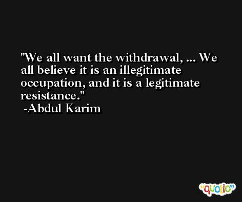 We all want the withdrawal, ... We all believe it is an illegitimate occupation, and it is a legitimate resistance. -Abdul Karim