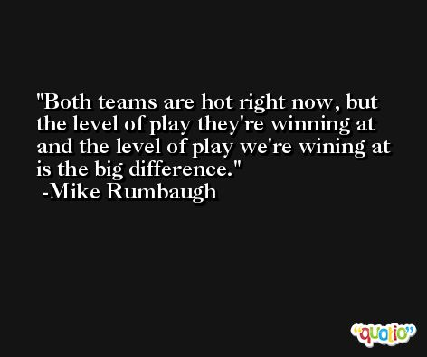 Both teams are hot right now, but the level of play they're winning at and the level of play we're wining at is the big difference. -Mike Rumbaugh