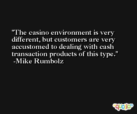 The casino environment is very different, but customers are very accustomed to dealing with cash transaction products of this type. -Mike Rumbolz