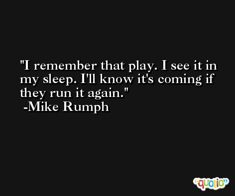 I remember that play. I see it in my sleep. I'll know it's coming if they run it again. -Mike Rumph
