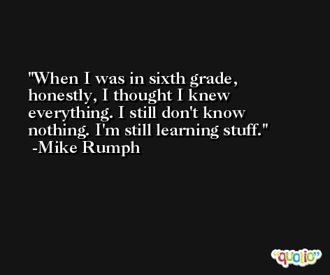 When I was in sixth grade, honestly, I thought I knew everything. I still don't know nothing. I'm still learning stuff. -Mike Rumph