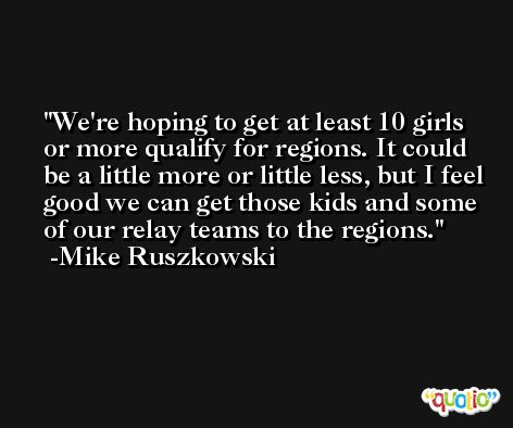 We're hoping to get at least 10 girls or more qualify for regions. It could be a little more or little less, but I feel good we can get those kids and some of our relay teams to the regions. -Mike Ruszkowski
