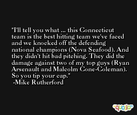 I'll tell you what ... this Connecticut team is the best hitting team we've faced and we knocked off the defending national champions (Nova Seafood). And they didn't hit bad pitching. They did the damage against two of my top guys (Ryan Arsenault and Malcolm Cone-Coleman). So you tip your cap. -Mike Rutherford