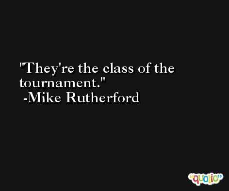 They're the class of the tournament. -Mike Rutherford