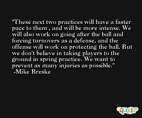 These next two practices will have a faster pace to them , and will be more intense. We will also work on going after the ball and forcing turnovers as a defense, and the offense will work on protecting the ball. But we don't believe in taking players to the ground in spring practice. We want to prevent as many injuries as possible. -Mike Breske