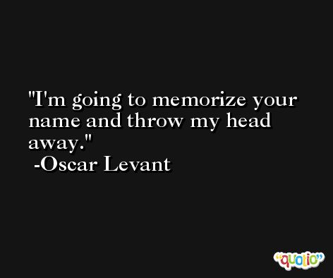 I'm going to memorize your name and throw my head away. -Oscar Levant