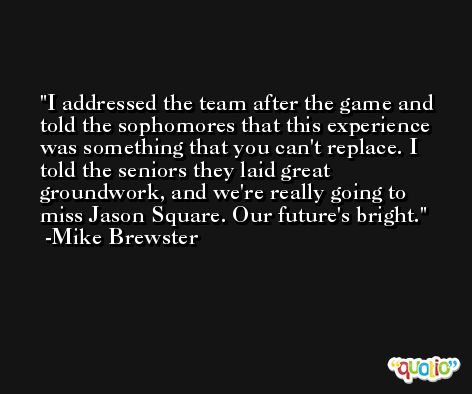 I addressed the team after the game and told the sophomores that this experience was something that you can't replace. I told the seniors they laid great groundwork, and we're really going to miss Jason Square. Our future's bright. -Mike Brewster