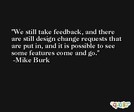 We still take feedback, and there are still design change requests that are put in, and it is possible to see some features come and go. -Mike Burk