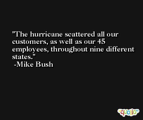 The hurricane scattered all our customers, as well as our 45 employees, throughout nine different states. -Mike Bush